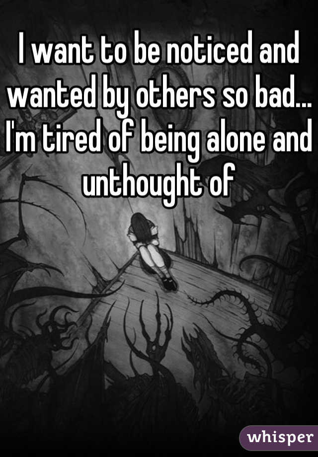 I want to be noticed and wanted by others so bad... I'm tired of being alone and unthought of