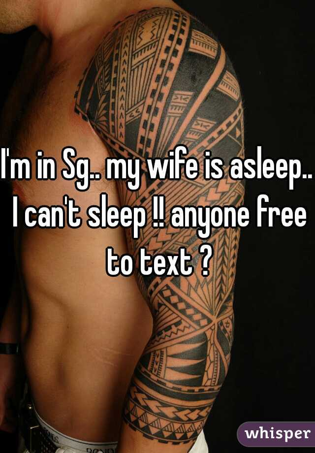 I'm in Sg.. my wife is asleep.. I can't sleep !! anyone free to text ?