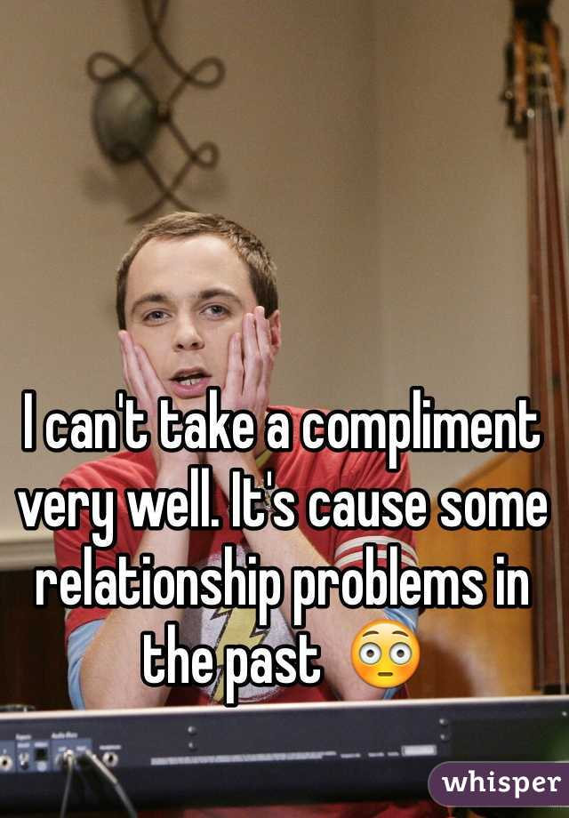 I can't take a compliment very well. It's cause some relationship problems in the past  😳