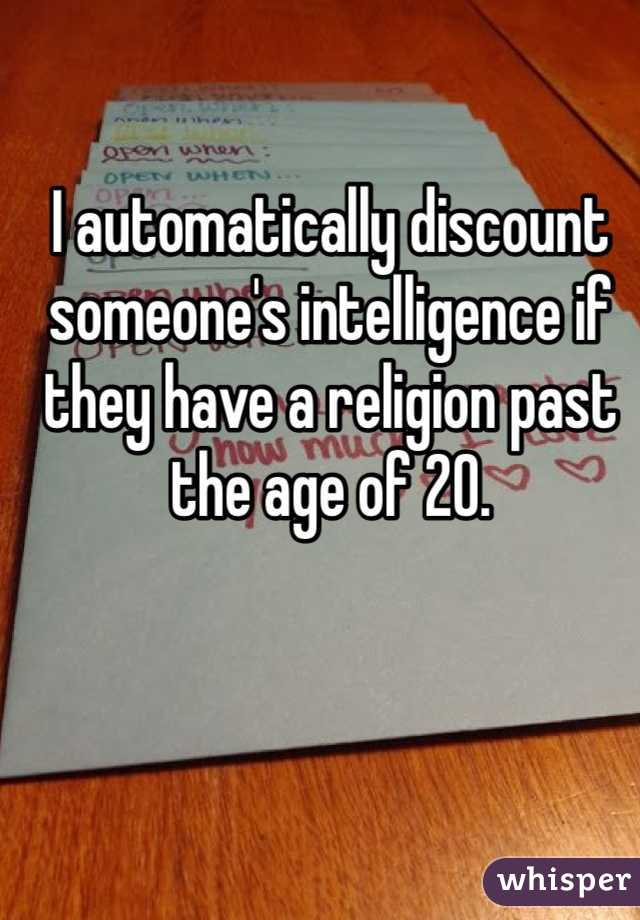 I automatically discount someone's intelligence if they have a religion past the age of 20.