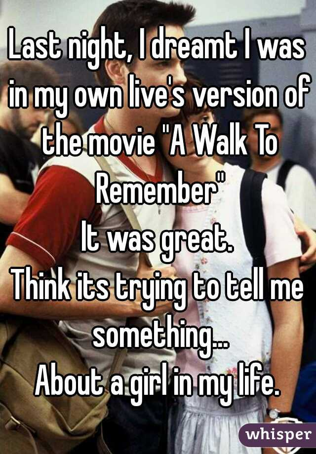 """Last night, I dreamt I was in my own live's version of the movie """"A Walk To Remember"""" It was great. Think its trying to tell me something... About a girl in my life."""