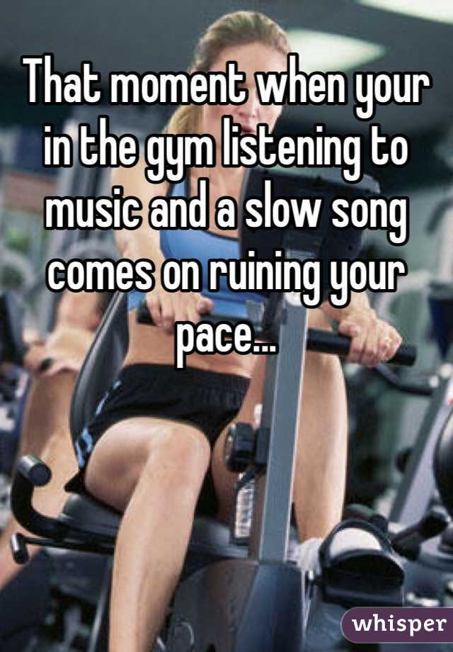 That moment when your in the gym listening to music and a slow song comes on ruining your pace...