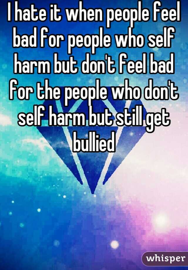 I hate it when people feel bad for people who self harm but don't feel bad for the people who don't self harm but still get bullied