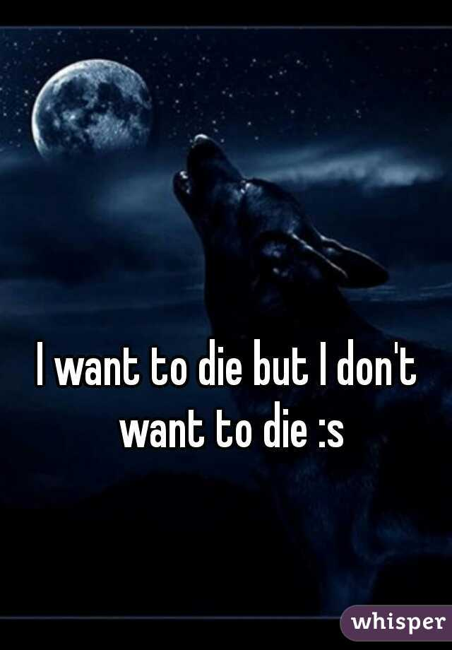 I want to die but I don't want to die :s
