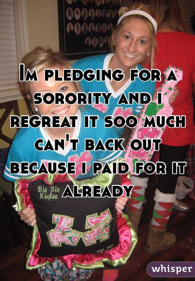 Im pledging for a  sorority and i regreat it soo much can't back out because i paid for it already