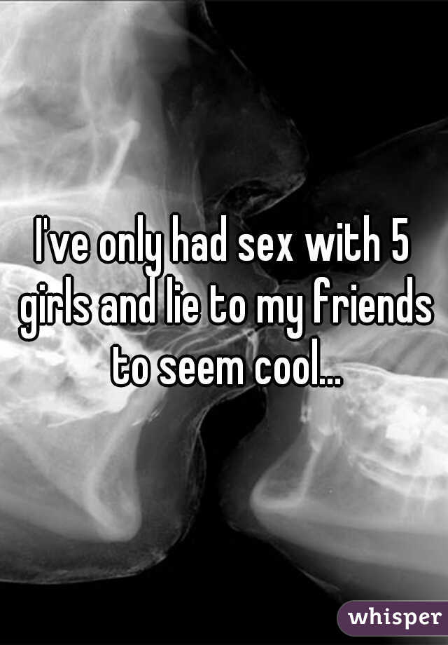 I've only had sex with 5 girls and lie to my friends to seem cool...
