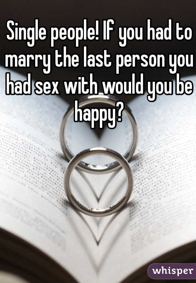Single people! If you had to marry the last person you had sex with would you be happy?