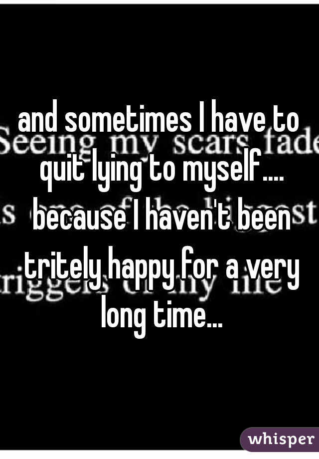 and sometimes I have to quit lying to myself.... because I haven't been tritely happy for a very long time...