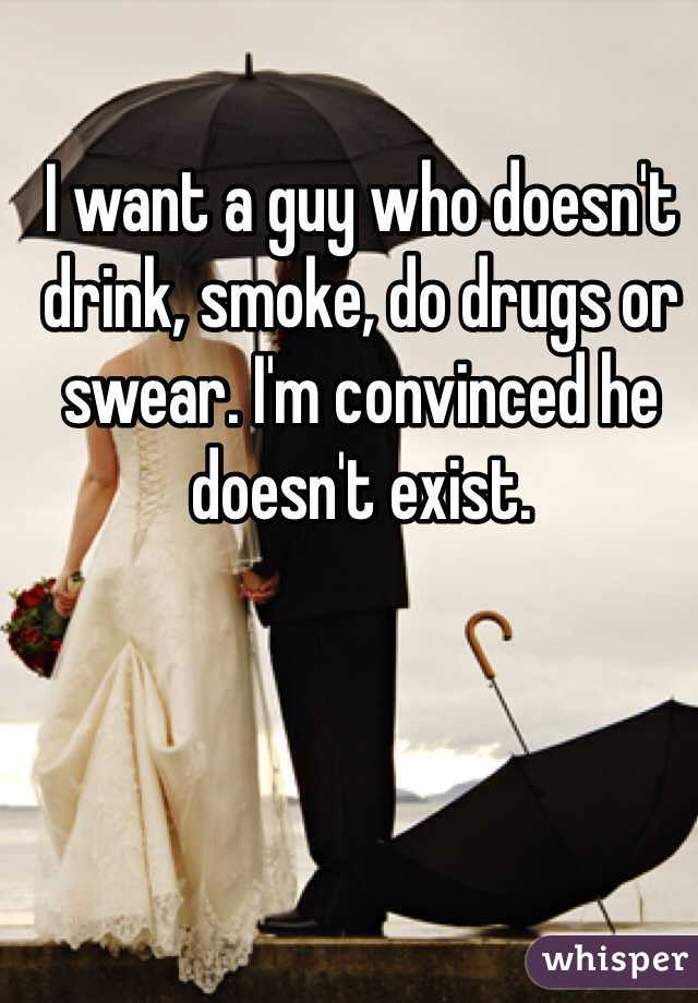 I want a guy who doesn't drink, smoke, do drugs or swear. I'm convinced he doesn't exist.