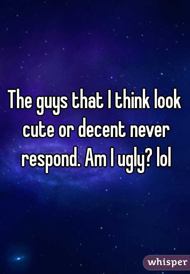 The guys that I think look cute or decent never respond. Am I ugly? lol
