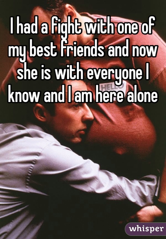 I had a fight with one of my best friends and now she is with everyone I know and I am here alone