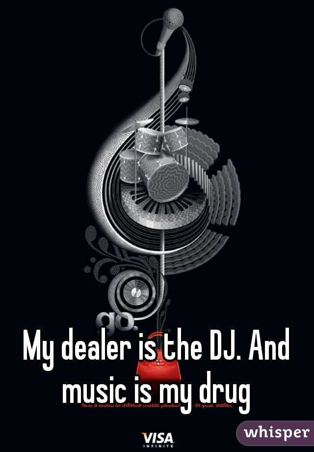 My dealer is the DJ. And music is my drug
