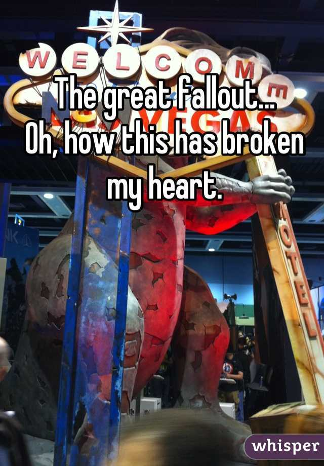 The great fallout... Oh, how this has broken my heart.