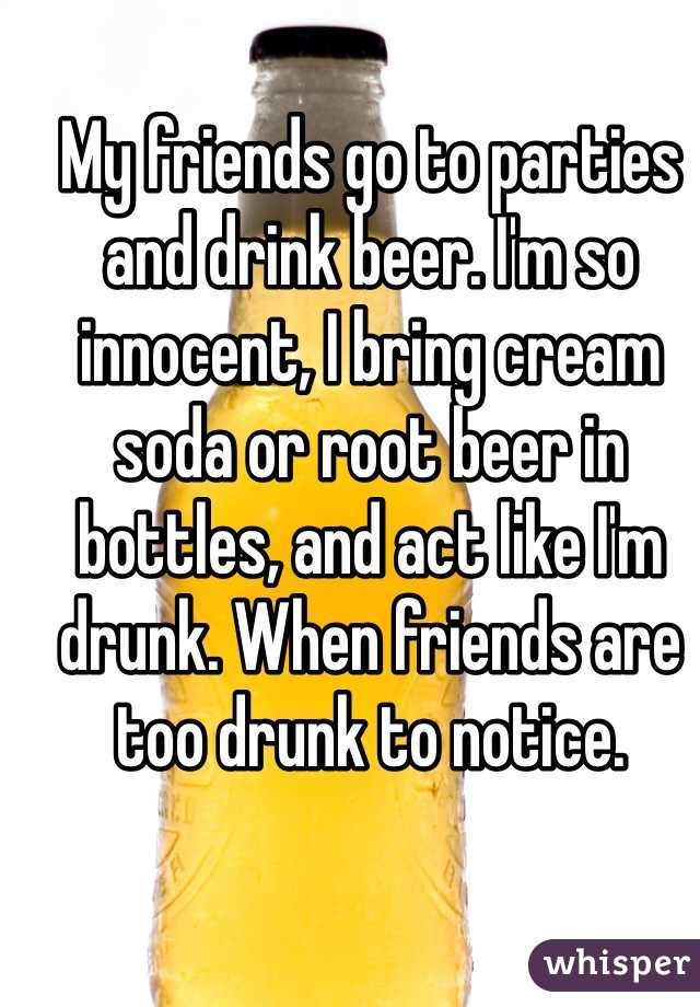 My friends go to parties and drink beer. I'm so innocent, I bring cream soda or root beer in bottles, and act like I'm drunk. When friends are too drunk to notice.
