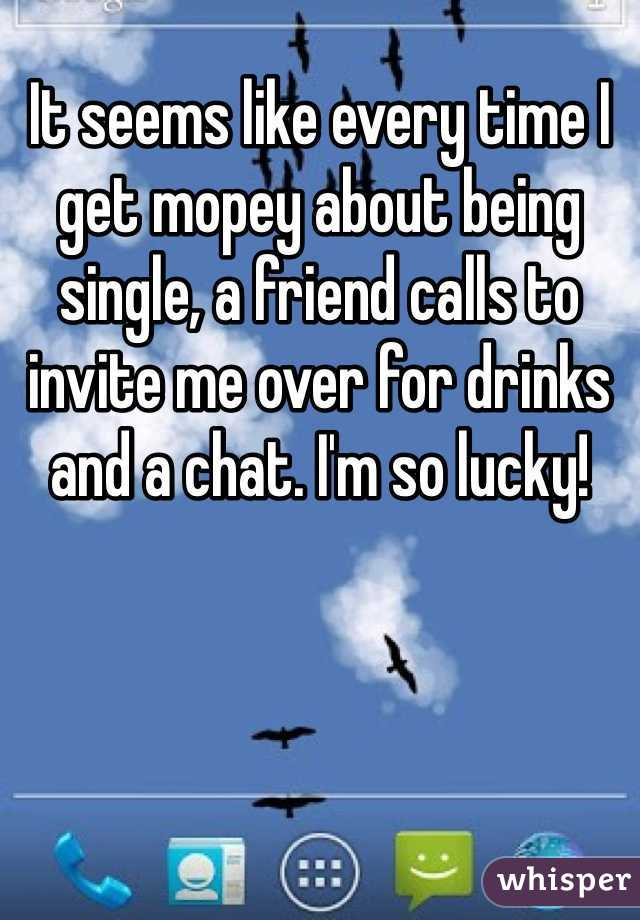 It seems like every time I get mopey about being single, a friend calls to invite me over for drinks and a chat. I'm so lucky!