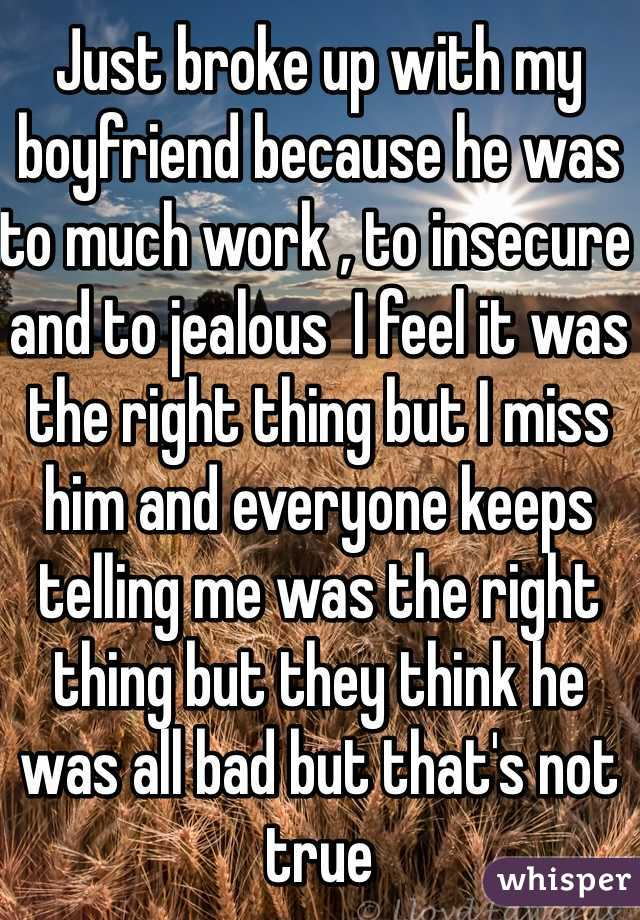 Just broke up with my boyfriend because he was to much work , to insecure and to jealous  I feel it was the right thing but I miss him and everyone keeps telling me was the right thing but they think he was all bad but that's not true