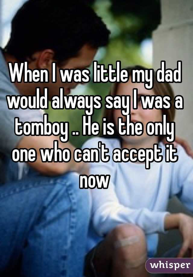 When I was little my dad would always say I was a tomboy .. He is the only one who can't accept it now