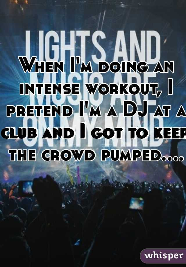 When I'm doing an intense workout, I pretend I'm a DJ at a club and I got to keep the crowd pumped....