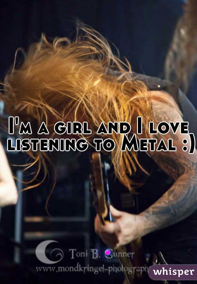 I'm a girl and I love listening to Metal :)