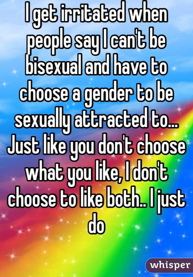 I get irritated when people say I can't be bisexual and have to choose a gender to be sexually attracted to... Just like you don't choose what you like, I don't choose to like both.. I just do