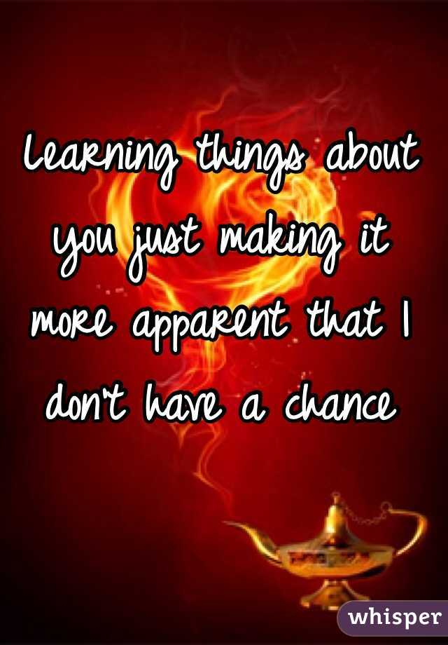 Learning things about you just making it more apparent that I don't have a chance