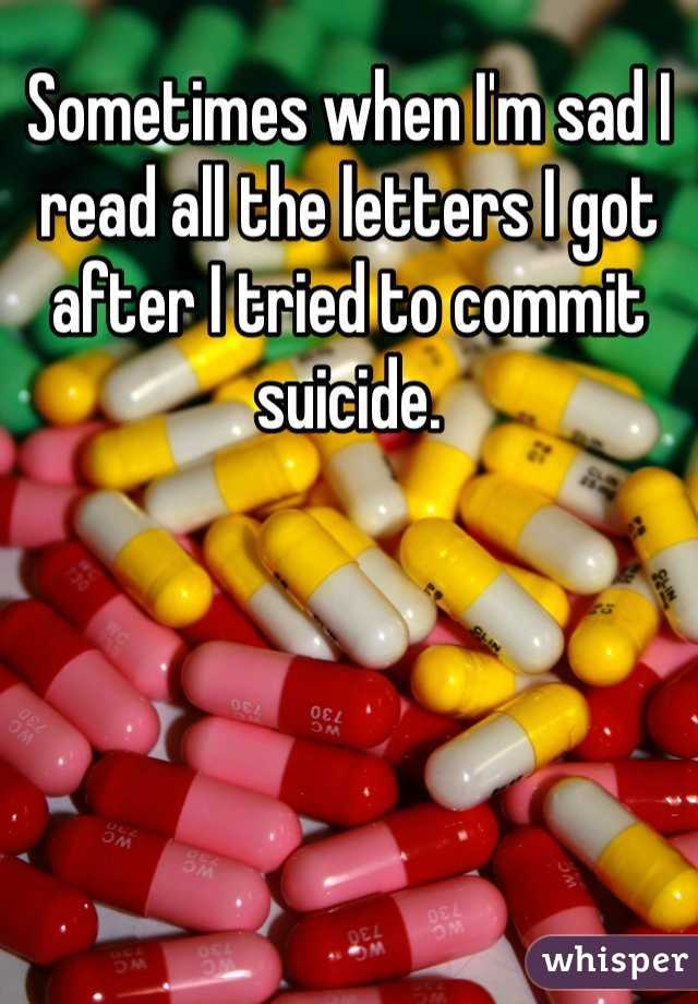 Sometimes when I'm sad I read all the letters I got after I tried to commit suicide.