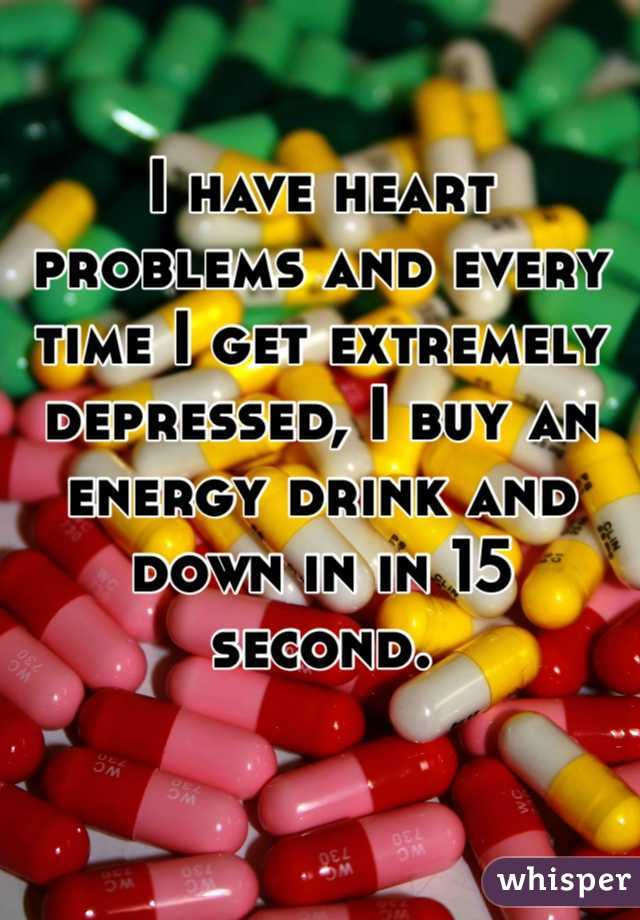 I have heart problems and every time I get extremely depressed, I buy an energy drink and down in in 15 second.