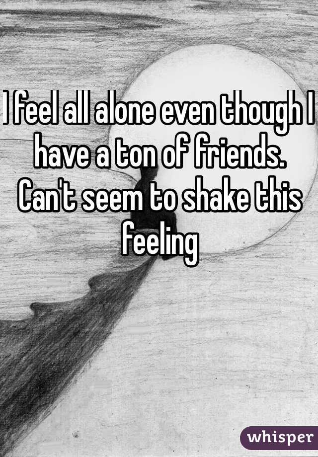 I feel all alone even though I have a ton of friends.  Can't seem to shake this feeling