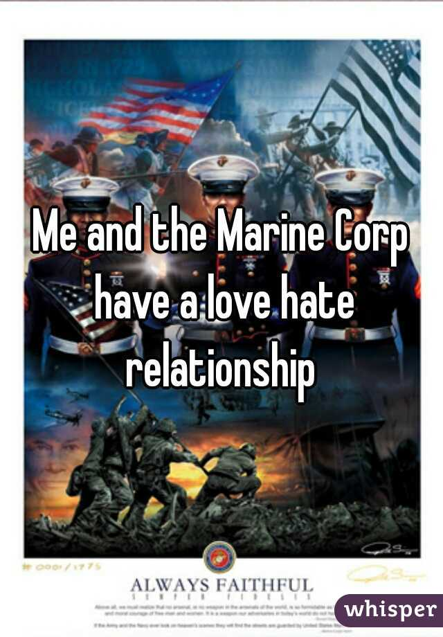 Me and the Marine Corp have a love hate relationship