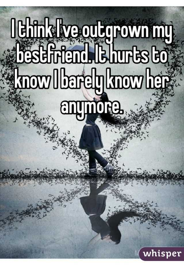 I think I've outgrown my bestfriend. It hurts to know I barely know her anymore.