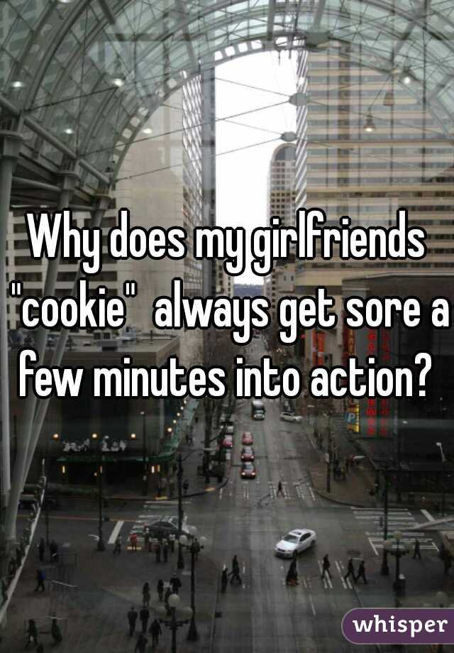 "Why does my girlfriends ""cookie""  always get sore a few minutes into action?"