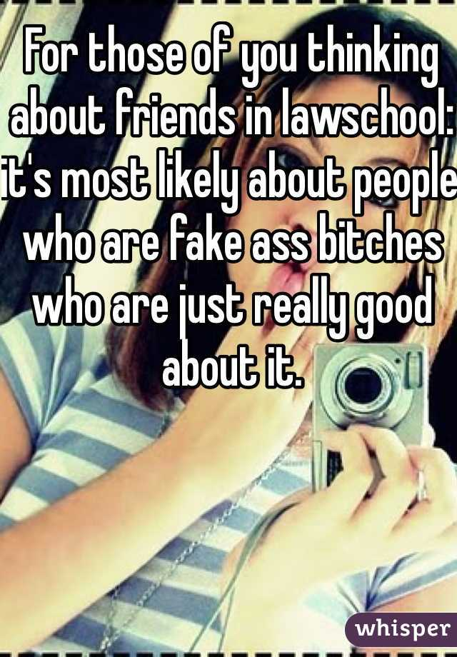 For those of you thinking about friends in lawschool: it's most likely about people who are fake ass bitches who are just really good about it.