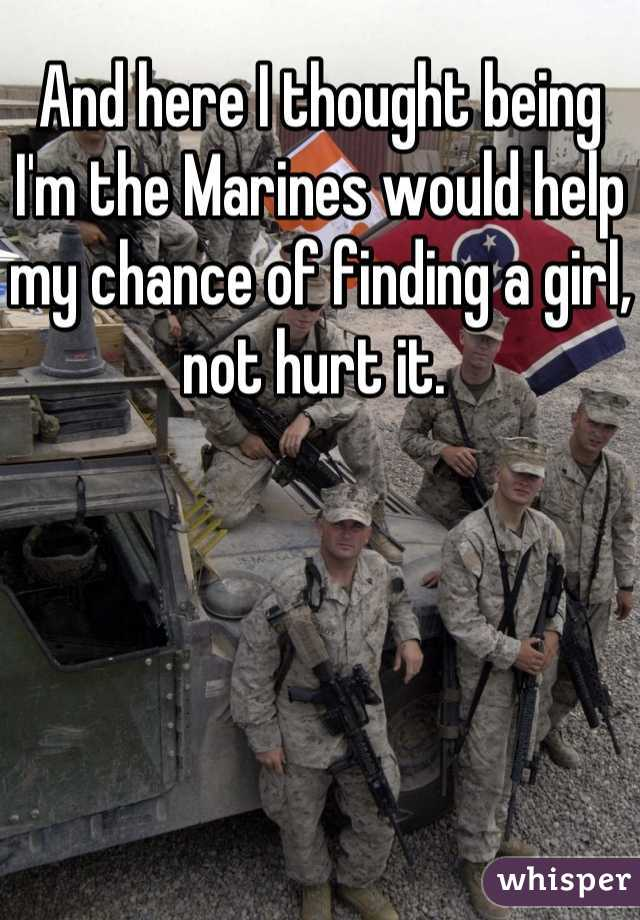 And here I thought being I'm the Marines would help my chance of finding a girl, not hurt it.