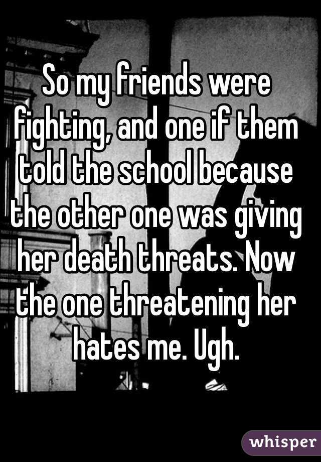 So my friends were fighting, and one if them told the school because the other one was giving her death threats. Now the one threatening her hates me. Ugh.
