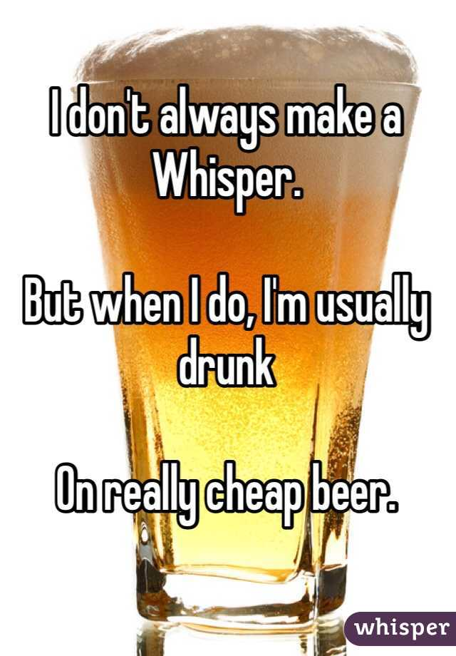 I don't always make a Whisper.   But when I do, I'm usually drunk   On really cheap beer.