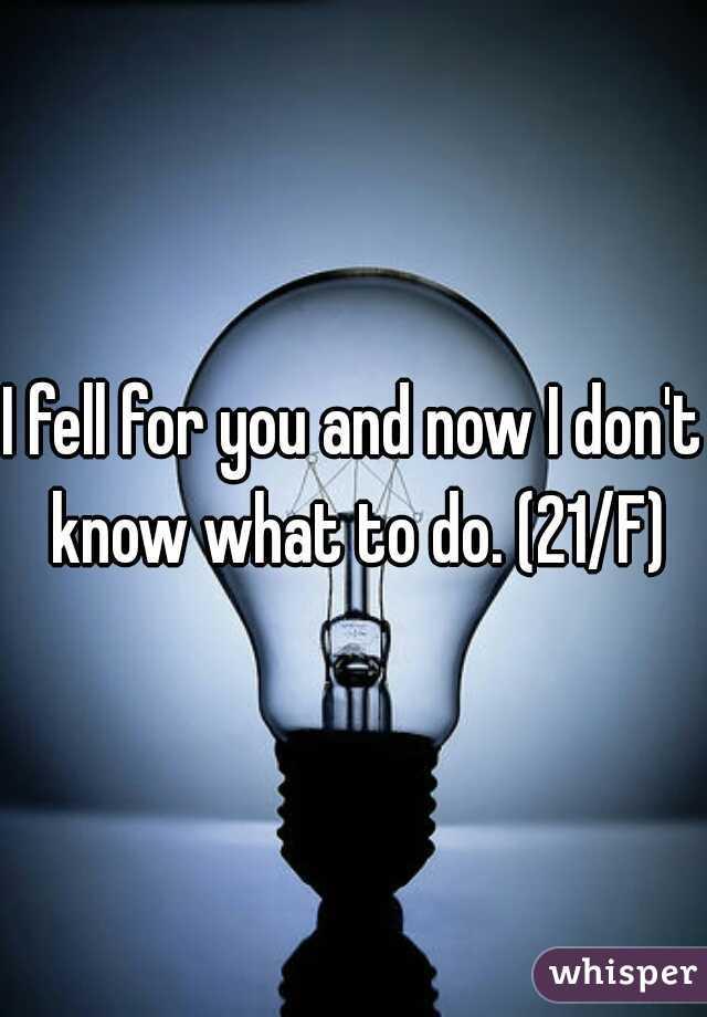 I fell for you and now I don't know what to do. (21/F)