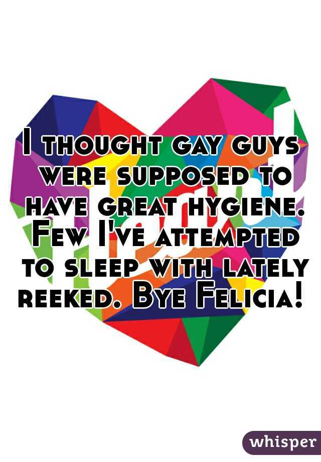 I thought gay guys were supposed to have great hygiene. Few I've attempted to sleep with lately reeked. Bye Felicia!