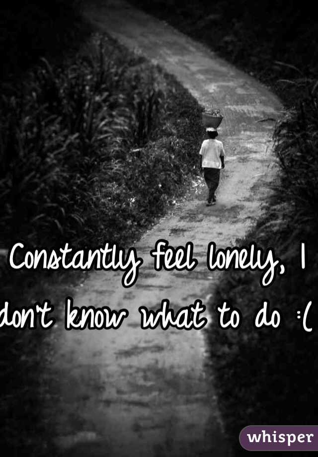 Constantly feel lonely, I don't know what to do :(