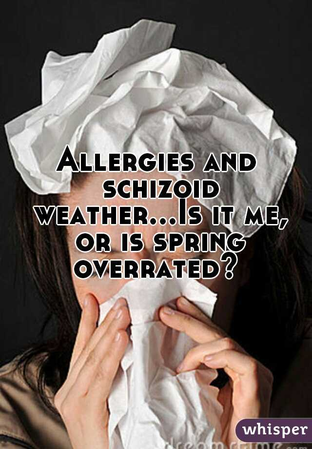 Allergies and schizoid weather...Is it me, or is spring overrated?
