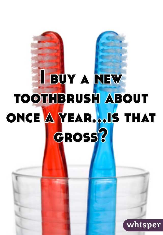 I buy a new toothbrush about once a year...is that gross?