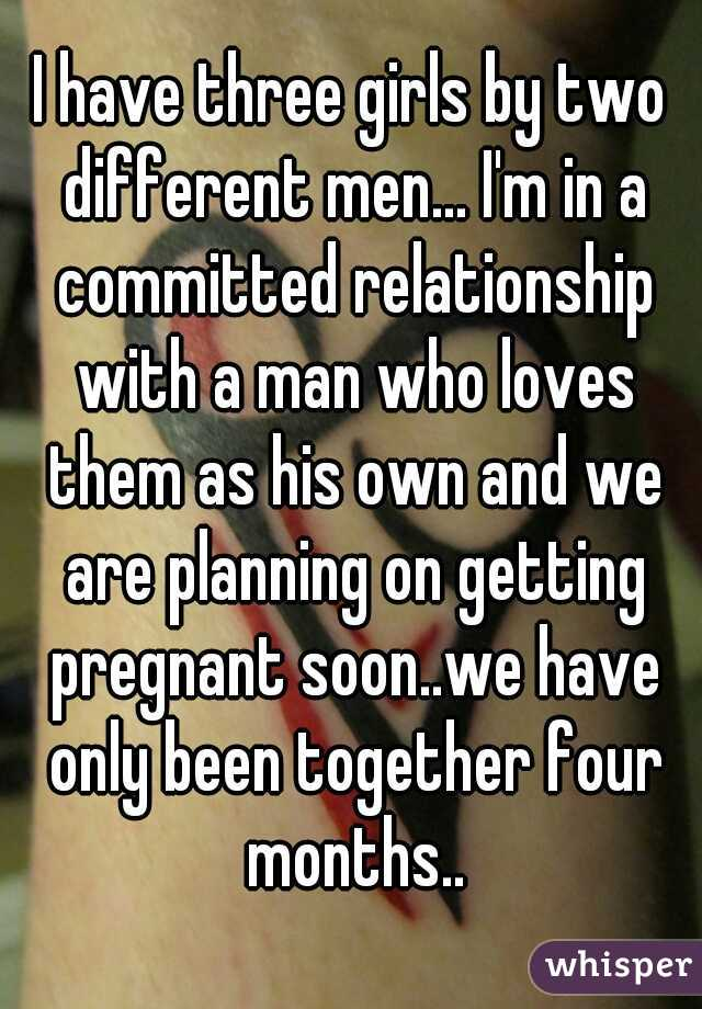 I have three girls by two different men... I'm in a committed relationship with a man who loves them as his own and we are planning on getting pregnant soon..we have only been together four months..