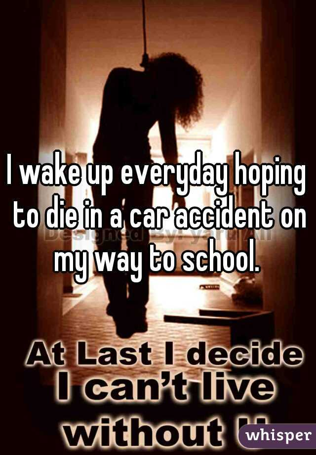 I wake up everyday hoping to die in a car accident on my way to school.