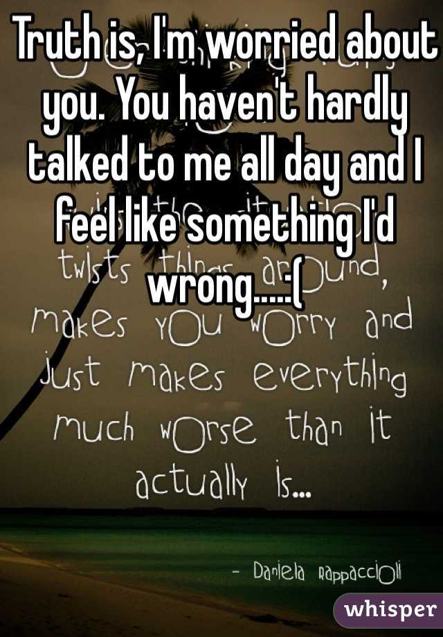Truth is, I'm worried about you. You haven't hardly talked to me all day and I feel like something I'd wrong....:(