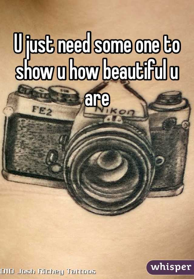 U just need some one to show u how beautiful u are