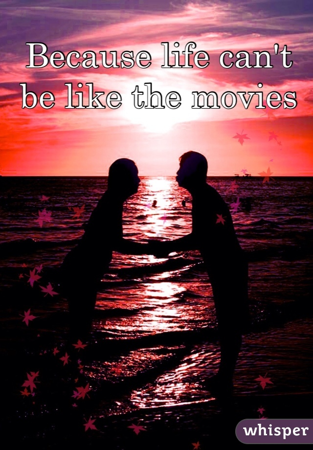Because life can't be like the movies