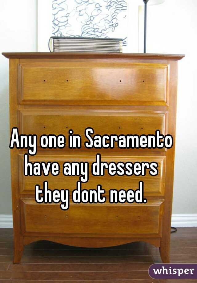 Any one in Sacramento  have any dressers  they dont need.