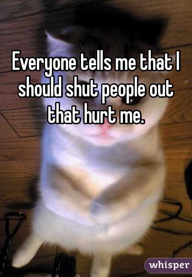 Everyone tells me that I should shut people out that hurt me.