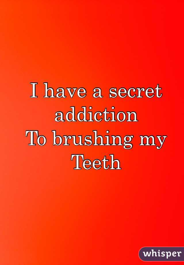I have a secret addiction To brushing my  Teeth