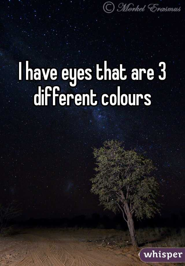 I have eyes that are 3 different colours