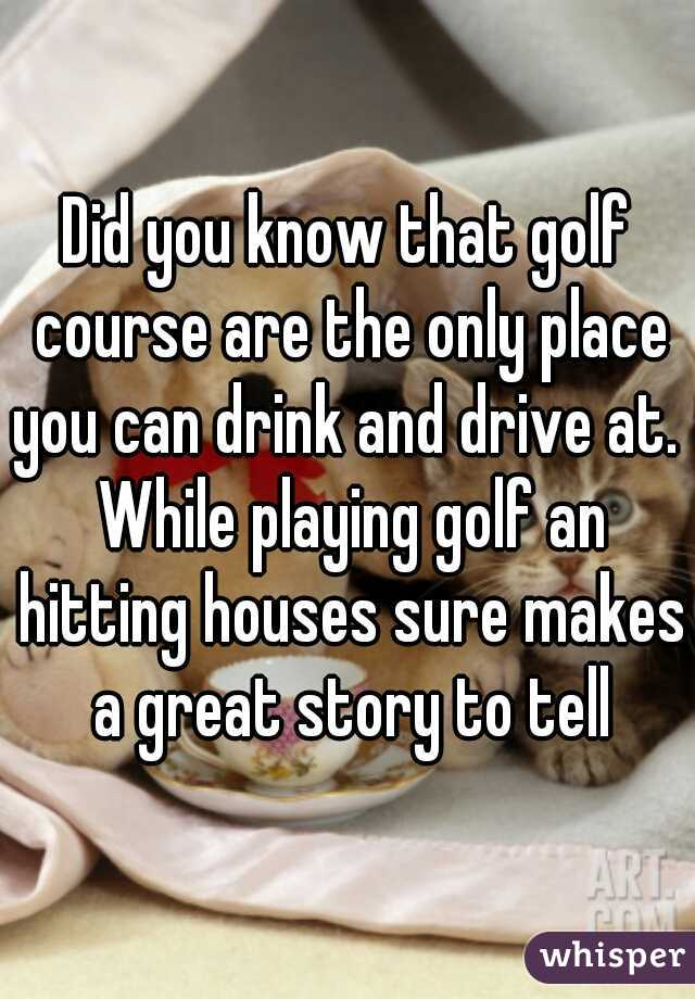 Did you know that golf course are the only place you can drink and drive at.  While playing golf an hitting houses sure makes a great story to tell